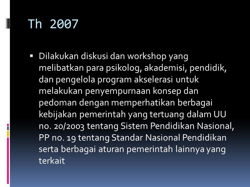 Th 2007  Dilakukan diskusi dan workshop yang melibatkan para psikolog, akademisi, pendidik, dan pengelola program akselerasi untuk melakukan penyempurnaan konsep dan pedoman dengan memperhatikan berbagai kebijakan pemerintah yang tertuang dalam UU no.