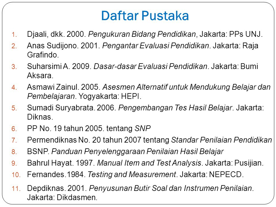 Daftar Pustaka 1. Djaali, dkk. 2000. Pengukuran Bidang Pendidikan, Jakarta: PPs UNJ. 2. Anas Sudijono. 2001. Pengantar Evaluasi Pendidikan. Jakarta: R