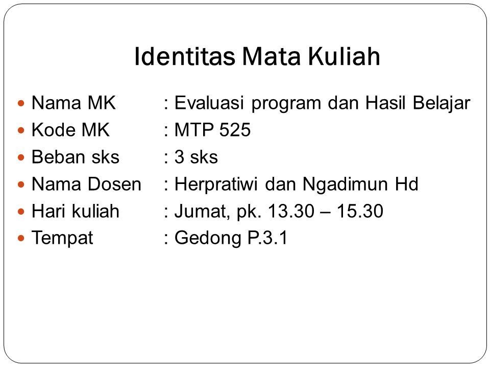 Identitas Mata Kuliah Nama MK: Evaluasi program dan Hasil Belajar Kode MK: MTP 525 Beban sks: 3 sks Nama Dosen : Herpratiwi dan Ngadimun Hd Hari kuliah: Jumat, pk.