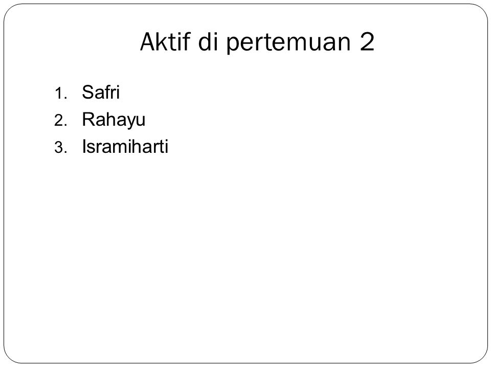 Aktif di pertemuan 2 1. Safri 2. Rahayu 3. Isramiharti