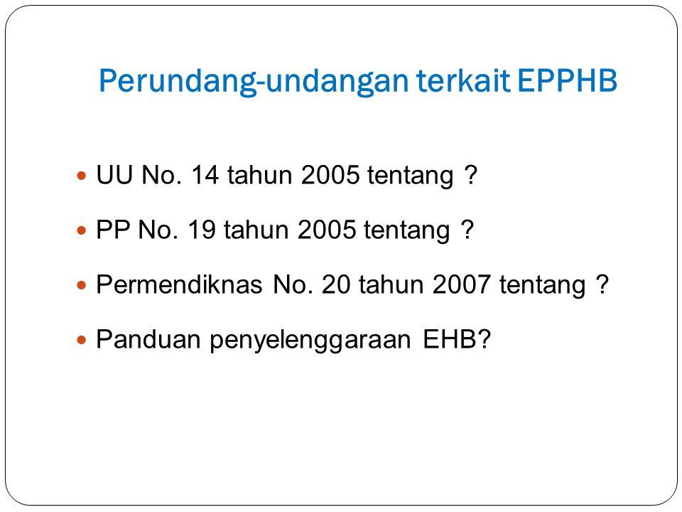 Perundang-undangan terkait EPPHB UU No. 14 tahun 2005 tentang ? PP No. 19 tahun 2005 tentang ? Permendiknas No. 20 tahun 2007 tentang ? Panduan penyel