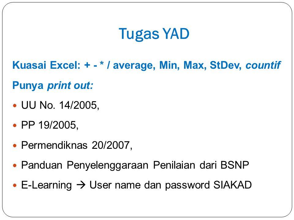 Tugas YAD Kuasai Excel: + - * / average, Min, Max, StDev, countif Punya print out: UU No. 14/2005, PP 19/2005, Permendiknas 20/2007, Panduan Penyeleng