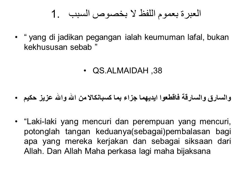 """1. العبرة بعموم اللفظ لا بخصوص السبب """" yang di jadikan pegangan ialah keumuman lafal, bukan kekhususan sebab """" QS.ALMAIDAH,38 والسارق والسارقة فاقطعوا"""