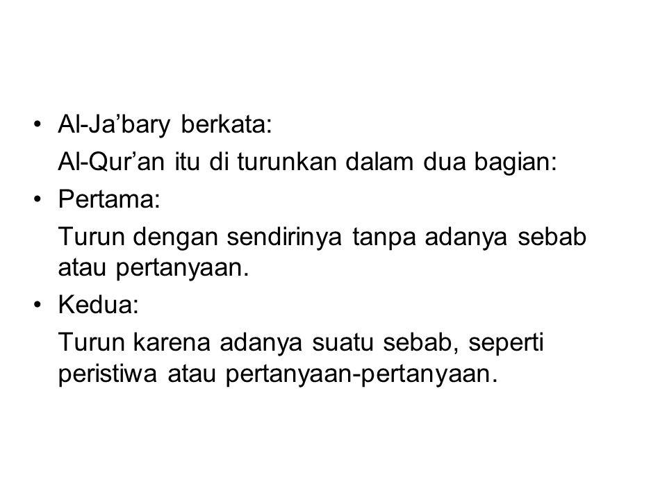 Al-Ja'bary berkata: Al-Qur'an itu di turunkan dalam dua bagian: Pertama: Turun dengan sendirinya tanpa adanya sebab atau pertanyaan. Kedua: Turun kare