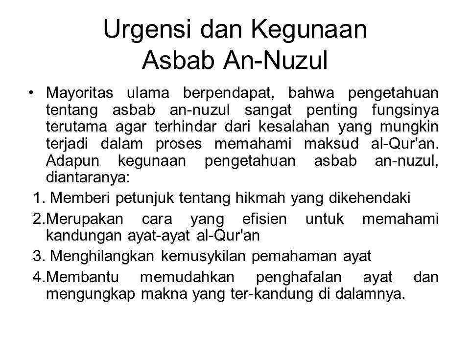 Urgensi dan Kegunaan Asbab An-Nuzul Mayoritas ulama berpendapat, bahwa pengetahuan tentang asbab an-nuzul sangat penting fungsinya terutama agar terhindar dari kesalahan yang mungkin terjadi dalam proses memahami maksud al-Qur an.