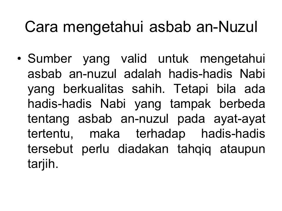 Cara mengetahui asbab an-Nuzul Sumber yang valid untuk mengetahui asbab an-nuzul adalah hadis-hadis Nabi yang berkualitas sahih. Tetapi bila ada hadis