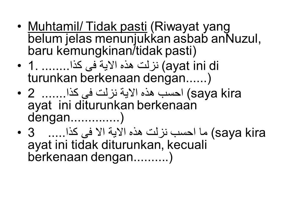 Muhtamil/ Tidak pasti (Riwayat yang belum jelas menunjukkan asbab anNuzul, baru kemungkinan/tidak pasti) 1. نزلت هذه الاية فى كذا........ (ayat ini di