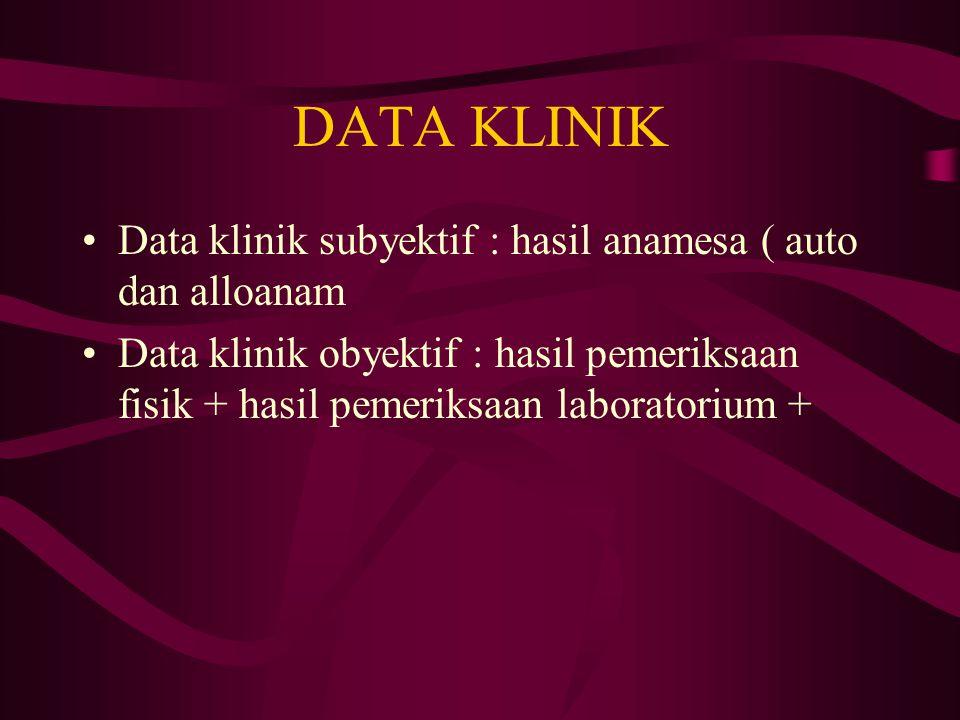 DATA KLINIK Data klinik subyektif : hasil anamesa ( auto dan alloanam Data klinik obyektif : hasil pemeriksaan fisik + hasil pemeriksaan laboratorium +