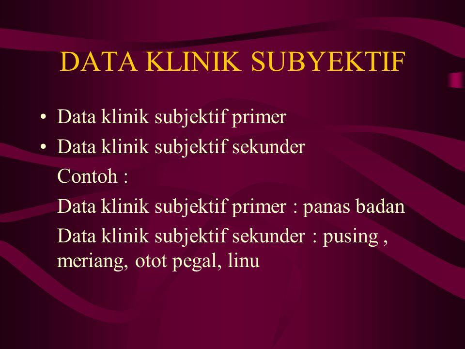 DATA KLINIK SUBYEKTIF Data klinik subjektif primer Data klinik subjektif sekunder Contoh : Data klinik subjektif primer : panas badan Data klinik subjektif sekunder : pusing, meriang, otot pegal, linu