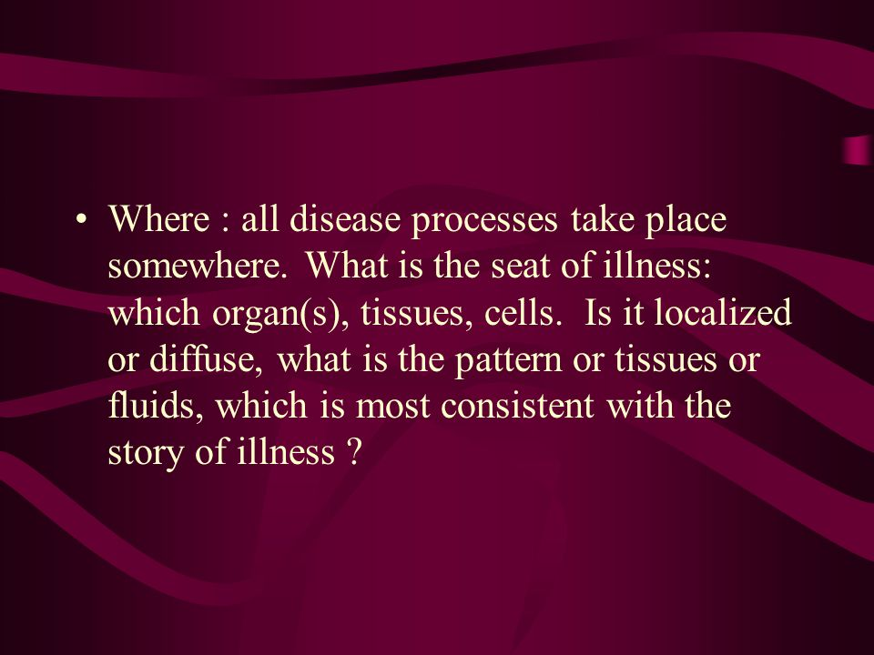 Where : all disease processes take place somewhere.