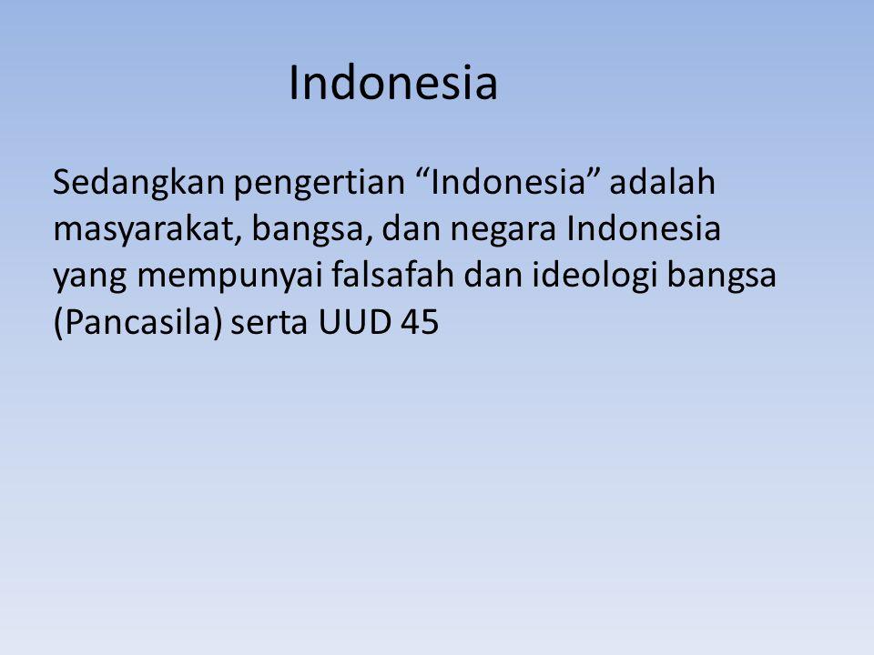"""Indonesia Sedangkan pengertian """"Indonesia"""" adalah masyarakat, bangsa, dan negara Indonesia yang mempunyai falsafah dan ideologi bangsa (Pancasila) ser"""
