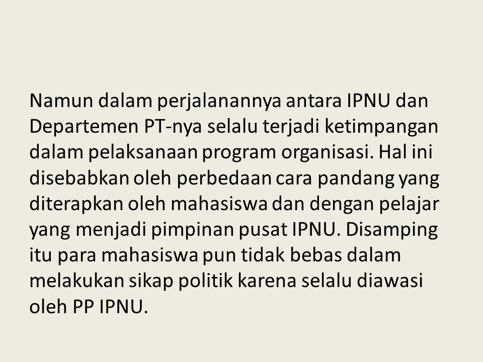 Namun dalam perjalanannya antara IPNU dan Departemen PT-nya selalu terjadi ketimpangan dalam pelaksanaan program organisasi. Hal ini disebabkan oleh p