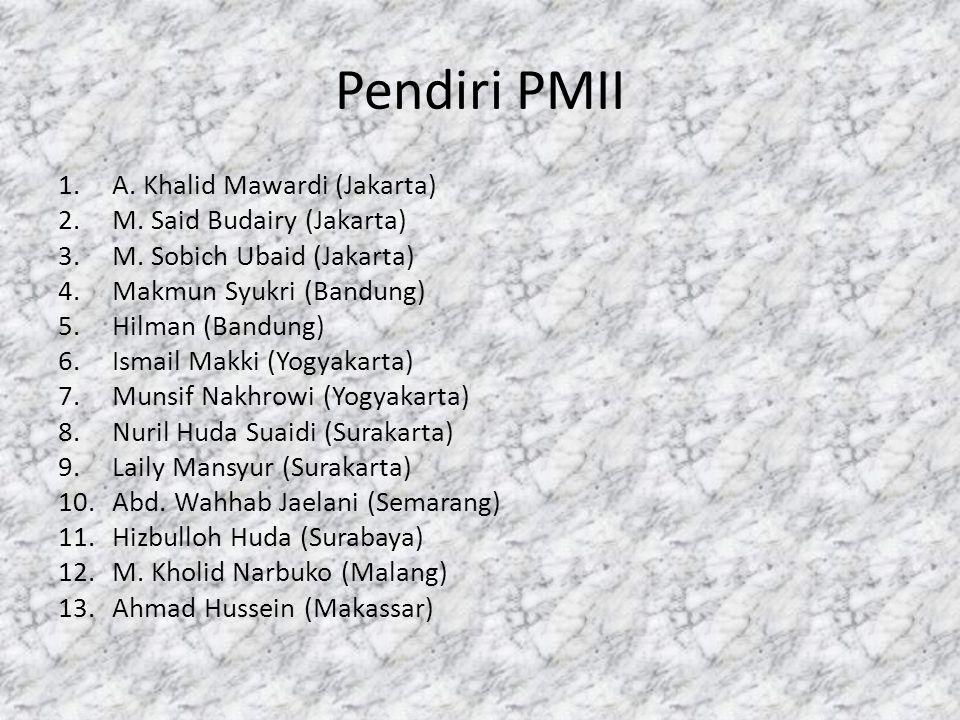 Pendiri PMII 1.A. Khalid Mawardi (Jakarta) 2.M. Said Budairy (Jakarta) 3.M. Sobich Ubaid (Jakarta) 4.Makmun Syukri (Bandung) 5.Hilman (Bandung) 6.Isma