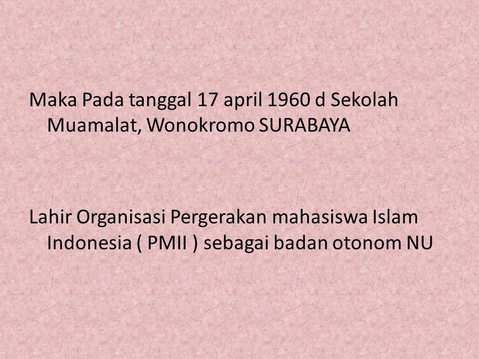 Maka Pada tanggal 17 april 1960 d Sekolah Muamalat, Wonokromo SURABAYA Lahir Organisasi Pergerakan mahasiswa Islam Indonesia ( PMII ) sebagai badan ot