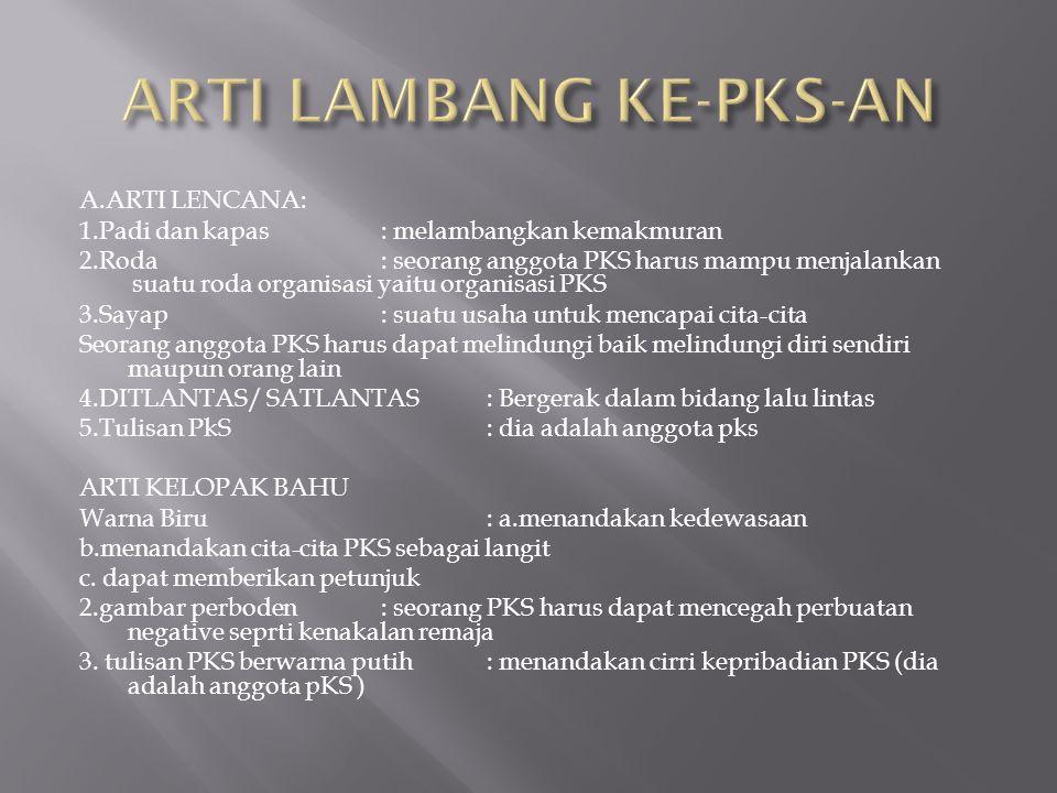 A.ARTI LENCANA: 1.Padi dan kapas: melambangkan kemakmuran 2.Roda : seorang anggota PKS harus mampu menjalankan suatu roda organisasi yaitu organisasi PKS 3.Sayap: suatu usaha untuk mencapai cita-cita Seorang anggota PKS harus dapat melindungi baik melindungi diri sendiri maupun orang lain 4.DITLANTAS/ SATLANTAS: Bergerak dalam bidang lalu lintas 5.Tulisan PkS: dia adalah anggota pks ARTI KELOPAK BAHU Warna Biru: a.menandakan kedewasaan b.menandakan cita-cita PKS sebagai langit c.