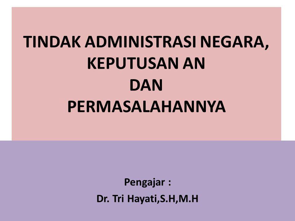 TINDAK ADMINISTRASI NEGARA, KEPUTUSAN AN DAN PERMASALAHANNYA Pengajar : Dr. Tri Hayati,S.H,M.H