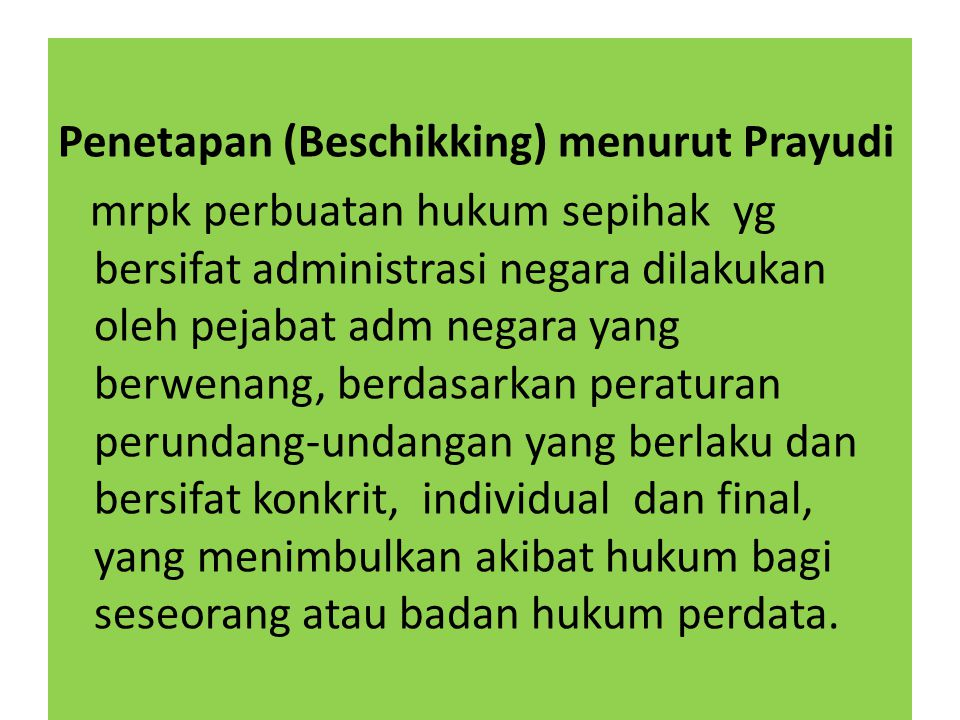 Penetapan (Beschikking) menurut Prayudi mrpk perbuatan hukum sepihak yg bersifat administrasi negara dilakukan oleh pejabat adm negara yang berwenang,