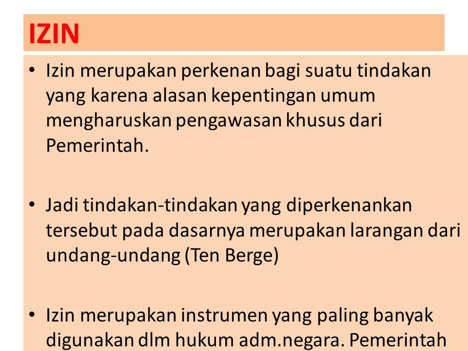 IZIN Izin merupakan perkenan bagi suatu tindakan yang karena alasan kepentingan umum mengharuskan pengawasan khusus dari Pemerintah. Jadi tindakan-tin