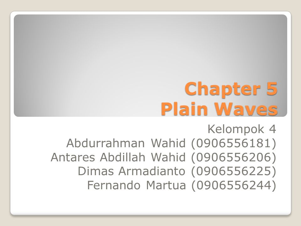 Chapter 5 Plain Waves Kelompok 4 Abdurrahman Wahid (0906556181) Antares Abdillah Wahid (0906556206) Dimas Armadianto (0906556225) Fernando Martua (090