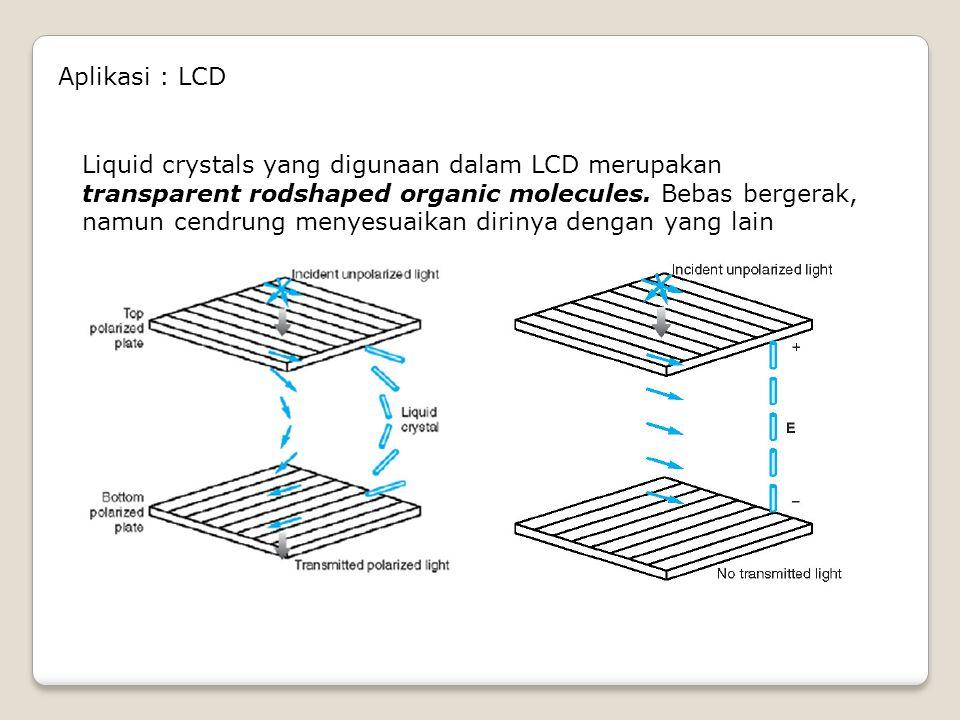 Aplikasi : LCD Liquid crystals yang digunaan dalam LCD merupakan transparent rodshaped organic molecules. Bebas bergerak, namun cendrung menyesuaikan