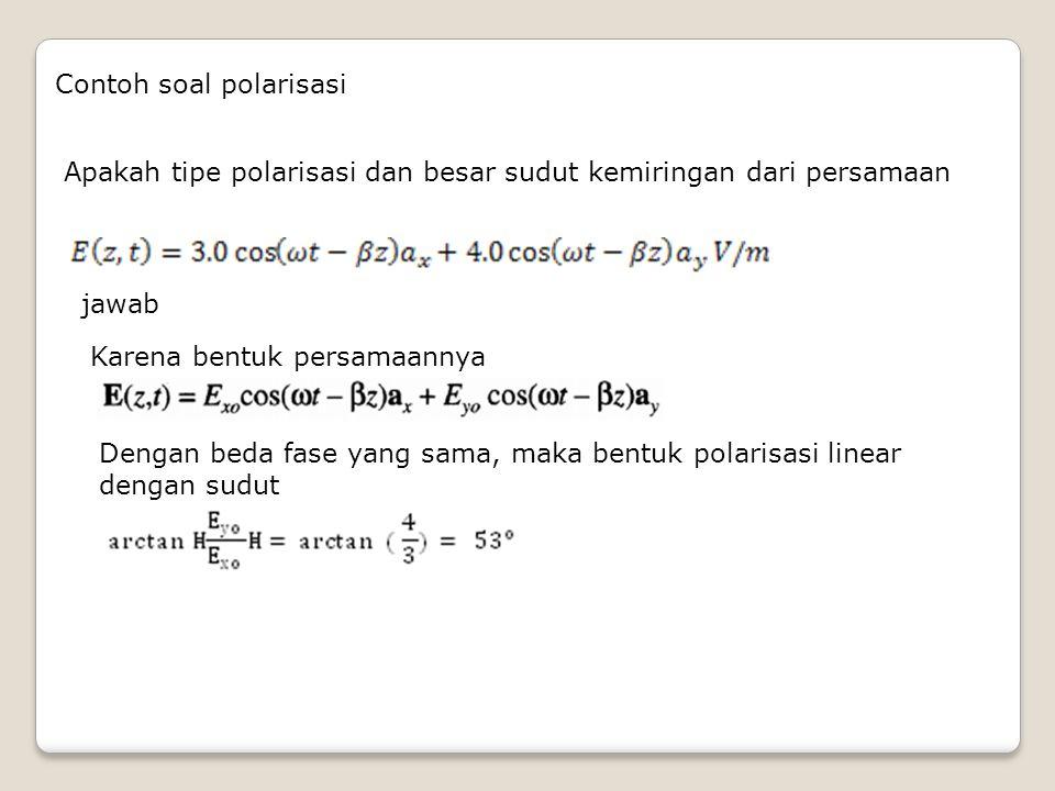 Contoh soal polarisasi Apakah tipe polarisasi dan besar sudut kemiringan dari persamaan jawab Karena bentuk persamaannya Dengan beda fase yang sama, m