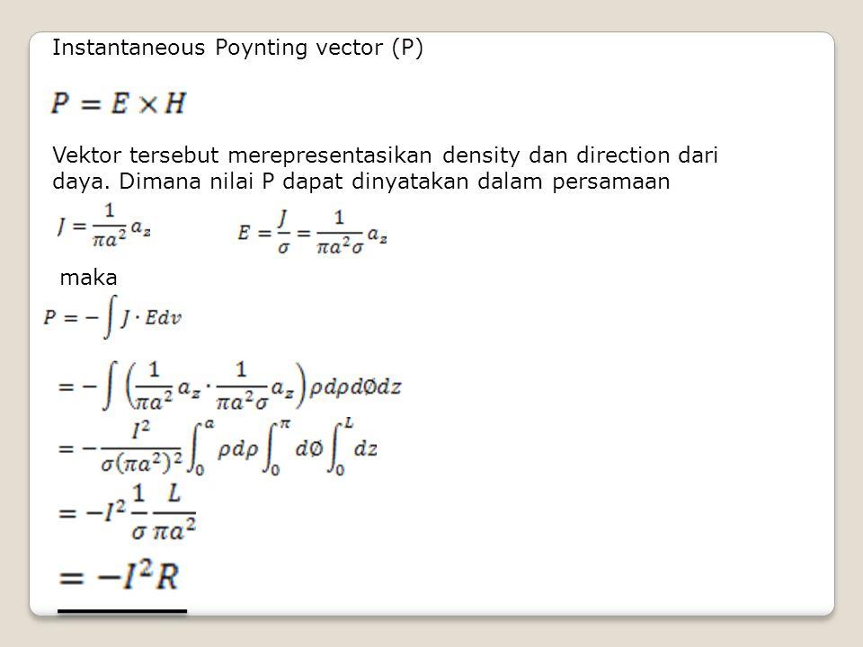 Instantaneous Poynting vector (P) Vektor tersebut merepresentasikan density dan direction dari daya. Dimana nilai P dapat dinyatakan dalam persamaan m