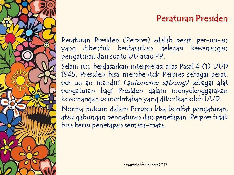 Peraturan Presiden Peraturan Presiden (Perpres) adalah perat. per-uu-an yang dibentuk berdasarkan delegasi kewenangan pengaturan dari suatu UU atau PP