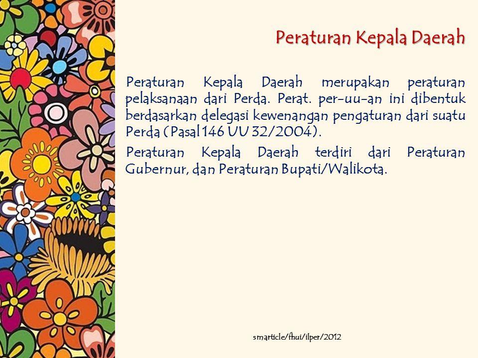 Peraturan Kepala Daerah Peraturan Kepala Daerah merupakan peraturan pelaksanaan dari Perda. Perat. per-uu-an ini dibentuk berdasarkan delegasi kewenan