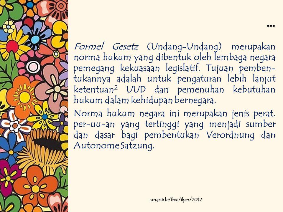… Formel Gesetz (Undang-Undang) merupakan norma hukum yang dibentuk oleh lembaga negara pemegang kekuasaan legislatif. Tujuan pemben- tukannya adalah