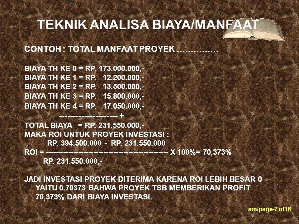 am/page-7 of16 CONTOH : TOTAL MANFAAT PROYEK …………… BIAYA TH KE 0 = RP. 173.000.000,- BIAYA TH KE 1 = RP. 12.200.000,- BIAYA TH KE 2 = RP. 13.500.000,-