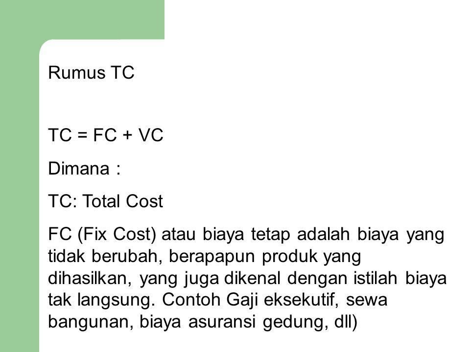 Rumus TC TC = FC + VC Dimana : TC: Total Cost FC (Fix Cost) atau biaya tetap adalah biaya yang tidak berubah, berapapun produk yang dihasilkan, yang j