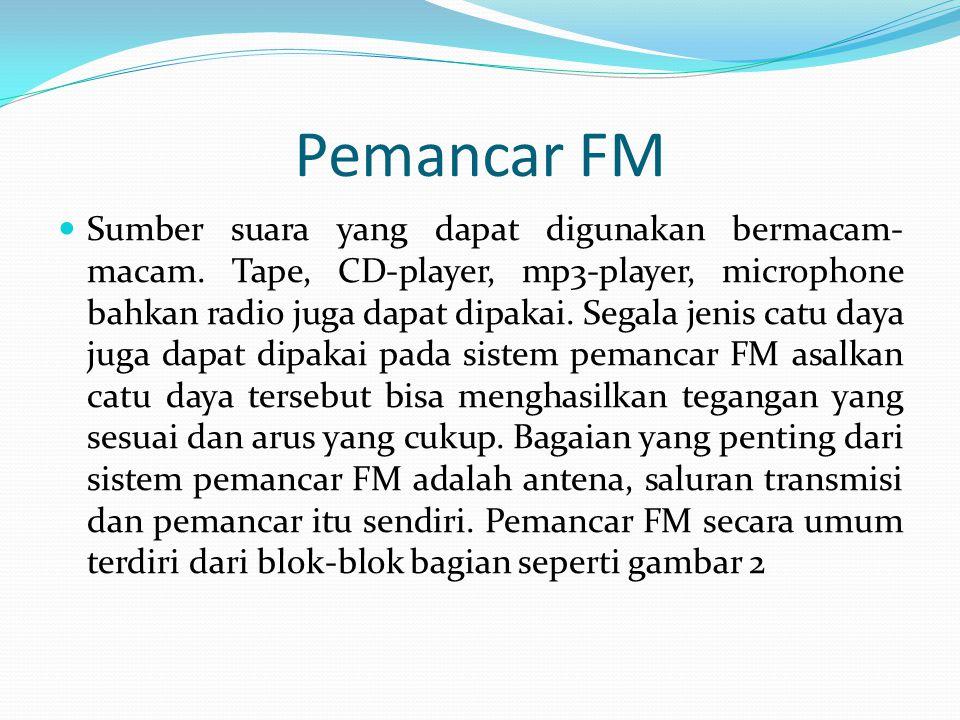 Pemancar FM Sumber suara yang dapat digunakan bermacam- macam. Tape, CD-player, mp3-player, microphone bahkan radio juga dapat dipakai. Segala jenis c