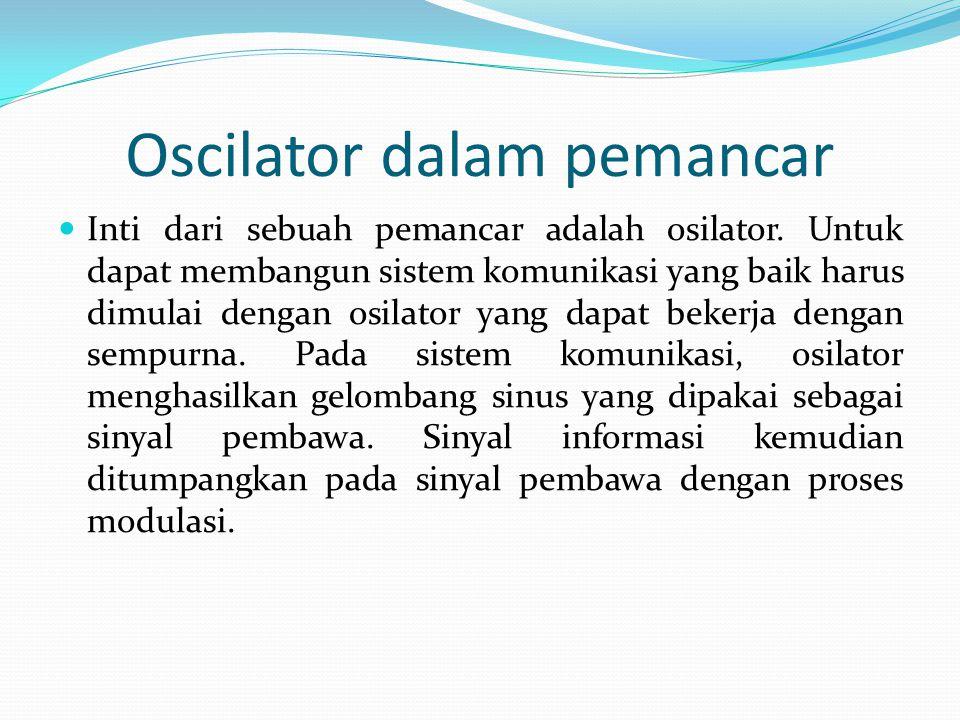 Oscilator dalam pemancar Inti dari sebuah pemancar adalah osilator. Untuk dapat membangun sistem komunikasi yang baik harus dimulai dengan osilator ya
