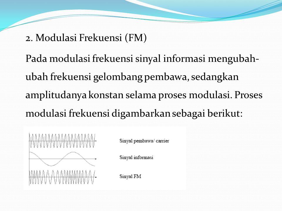 2. Modulasi Frekuensi (FM) Pada modulasi frekuensi sinyal informasi mengubah- ubah frekuensi gelombang pembawa, sedangkan amplitudanya konstan selama