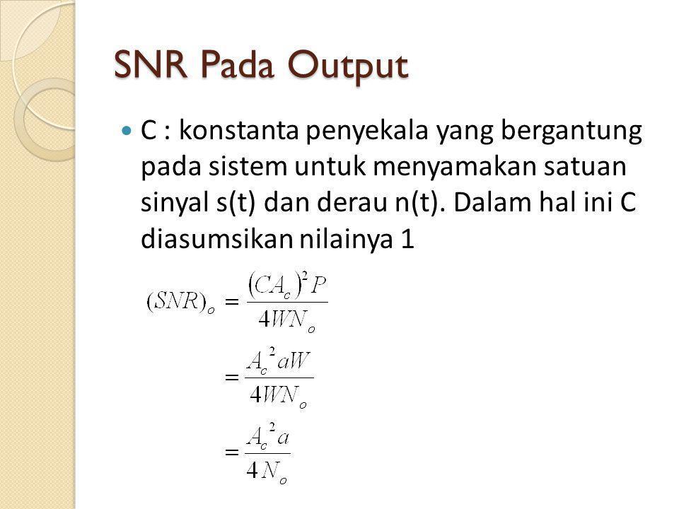 SNR Pada Output C : konstanta penyekala yang bergantung pada sistem untuk menyamakan satuan sinyal s(t) dan derau n(t). Dalam hal ini C diasumsikan ni