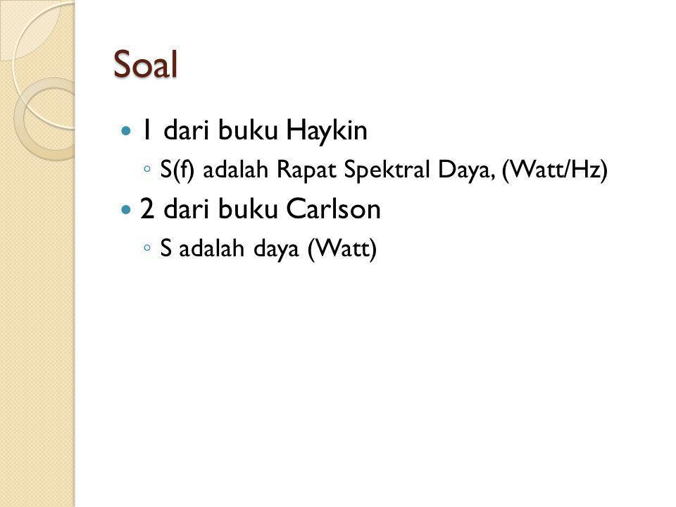 Soal 1 dari buku Haykin ◦ S(f) adalah Rapat Spektral Daya, (Watt/Hz) 2 dari buku Carlson ◦ S adalah daya (Watt)