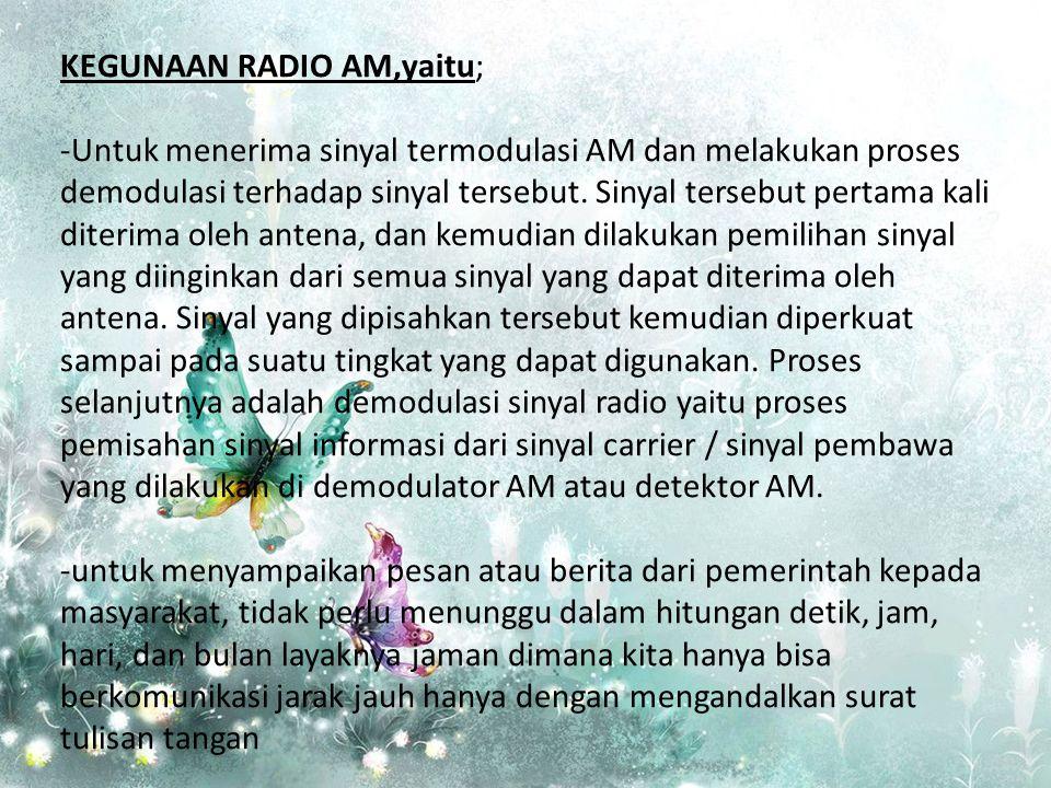 KEGUNAAN RADIO AM,yaitu; -Untuk menerima sinyal termodulasi AM dan melakukan proses demodulasi terhadap sinyal tersebut. Sinyal tersebut pertama kali