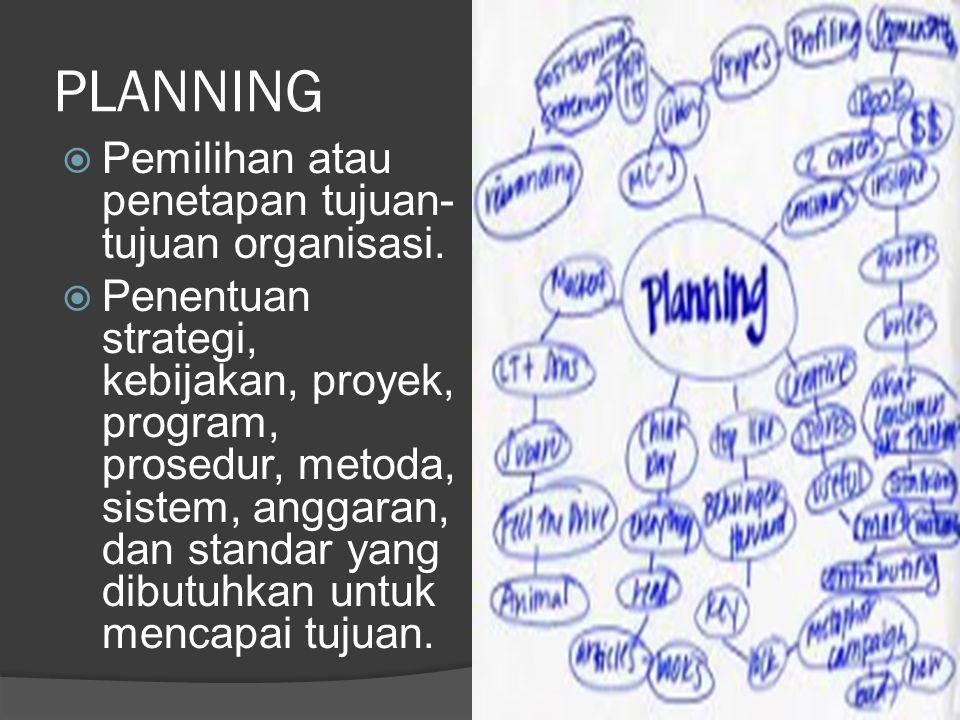PLANNING  Pemilihan atau penetapan tujuan- tujuan organisasi.