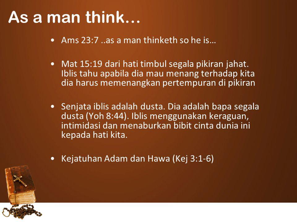 Ams 23:7..as a man thinketh so he is… Mat 15:19 dari hati timbul segala pikiran jahat. Iblis tahu apabila dia mau menang terhadap kita dia harus memen