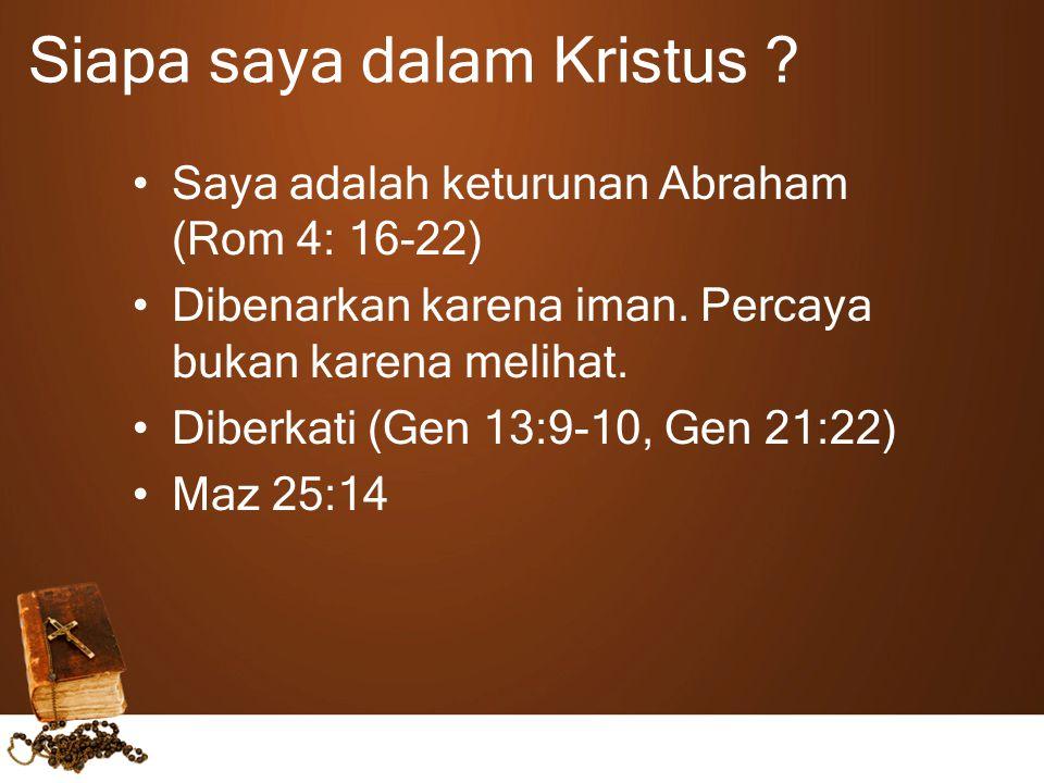 Siapa saya dalam Kristus ? Saya adalah keturunan Abraham (Rom 4: 16-22) Dibenarkan karena iman. Percaya bukan karena melihat. Diberkati (Gen 13:9-10,