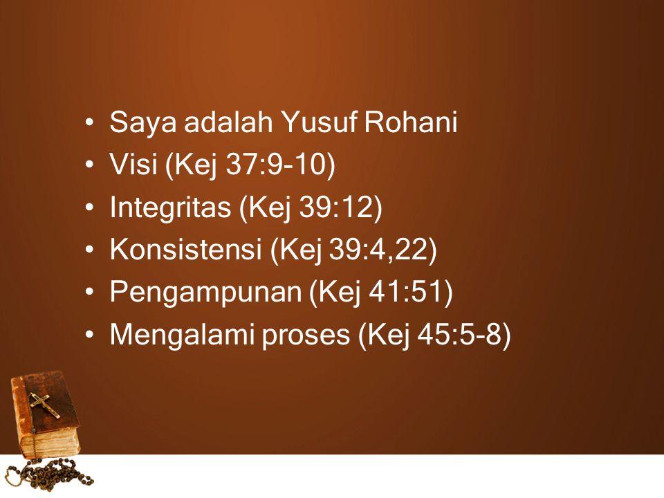 Saya adalah Yusuf Rohani Visi (Kej 37:9-10) Integritas (Kej 39:12) Konsistensi (Kej 39:4,22) Pengampunan (Kej 41:51) Mengalami proses (Kej 45:5-8)