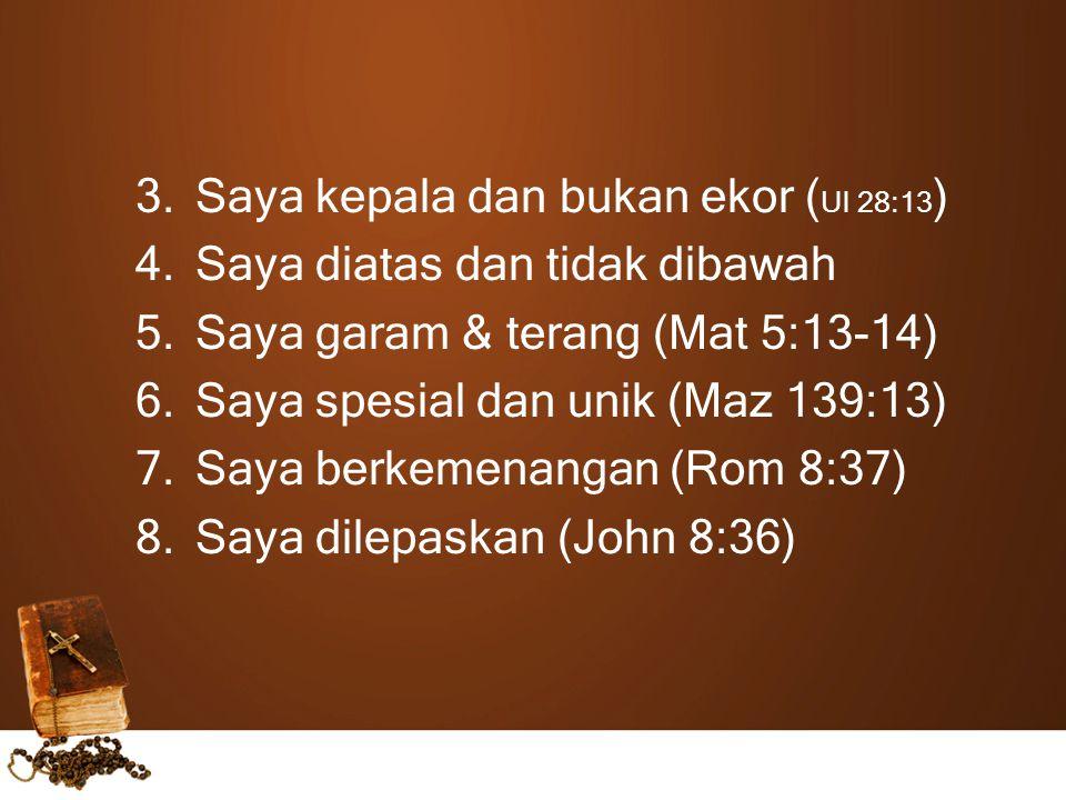 3.Saya kepala dan bukan ekor ( Ul 28:13 ) 4.Saya diatas dan tidak dibawah 5.Saya garam & terang (Mat 5:13-14) 6.Saya spesial dan unik (Maz 139:13) 7.Saya berkemenangan (Rom 8:37) 8.Saya dilepaskan (John 8:36)