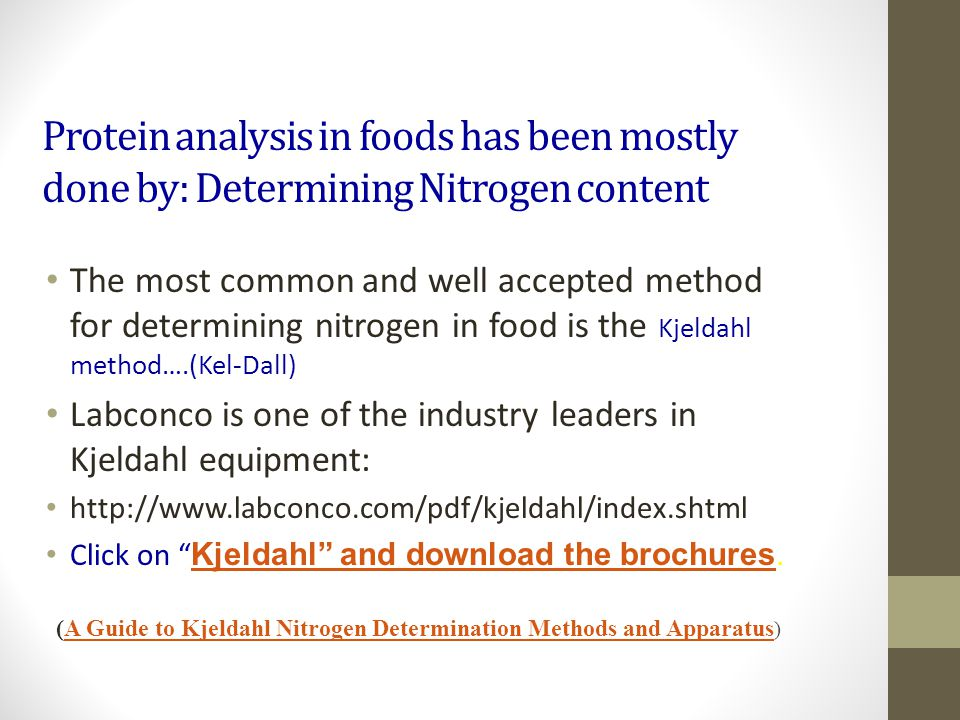 Protein analysis in foods has been mostly done by determining Nitrogen Content Nitrogen is: largely unique to protein – only MAJOR constituent of foods containing N.