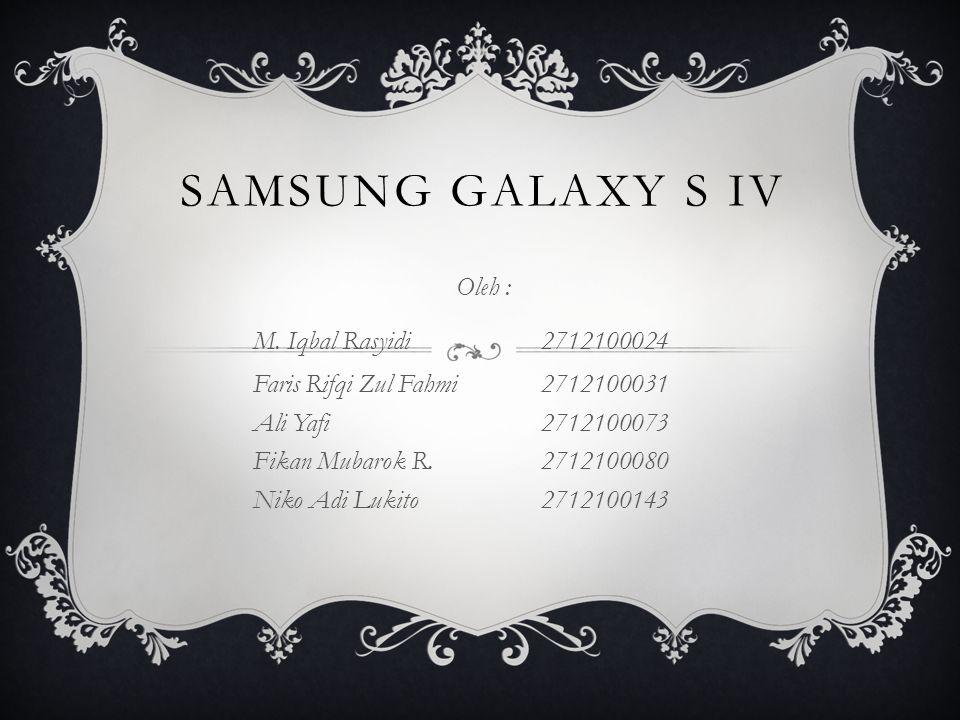 SAMSUNG GALAXY S IV Oleh : M. Iqbal Rasyidi2712100024 Faris Rifqi Zul Fahmi2712100031 Ali Yafi2712100073 Fikan Mubarok R.2712100080 Niko Adi Lukito271