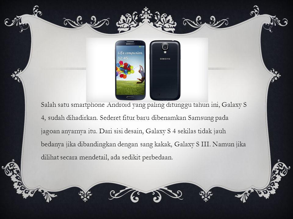 Galaxy S 4 dengan Galaxy S III bentuknya tidak jauh berbeda.
