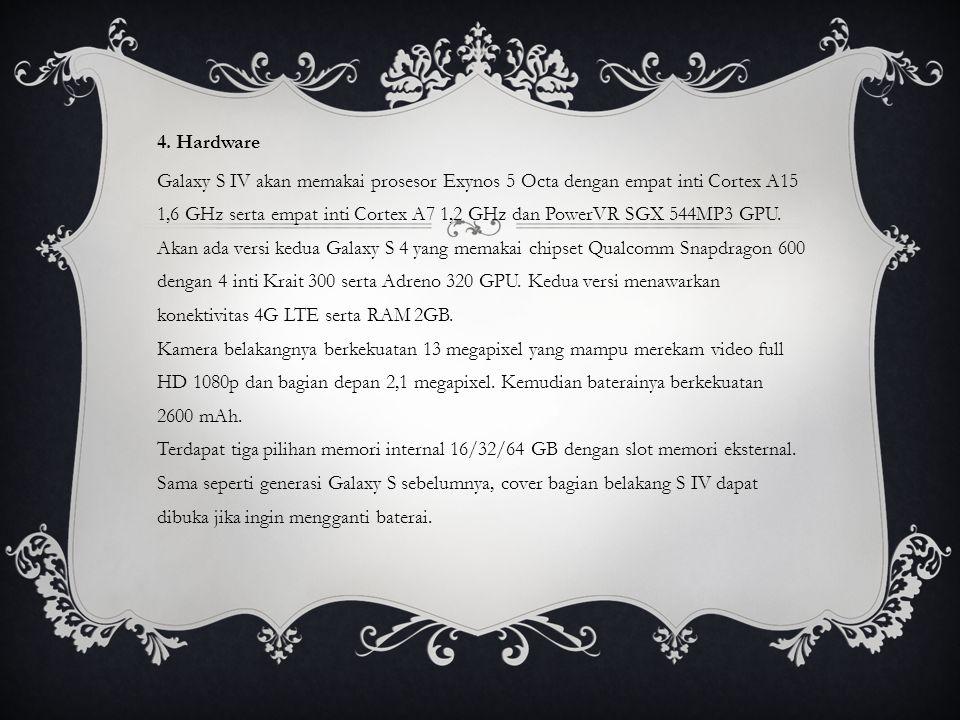 4. Hardware Galaxy S IV akan memakai prosesor Exynos 5 Octa dengan empat inti Cortex A15 1,6 GHz serta empat inti Cortex A7 1,2 GHz dan PowerVR SGX 54