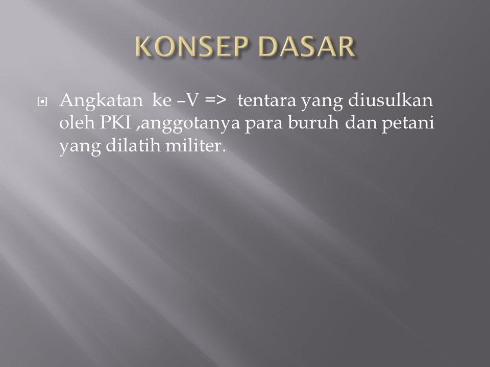  Angkatan ke –V => tentara yang diusulkan oleh PKI,anggotanya para buruh dan petani yang dilatih militer.