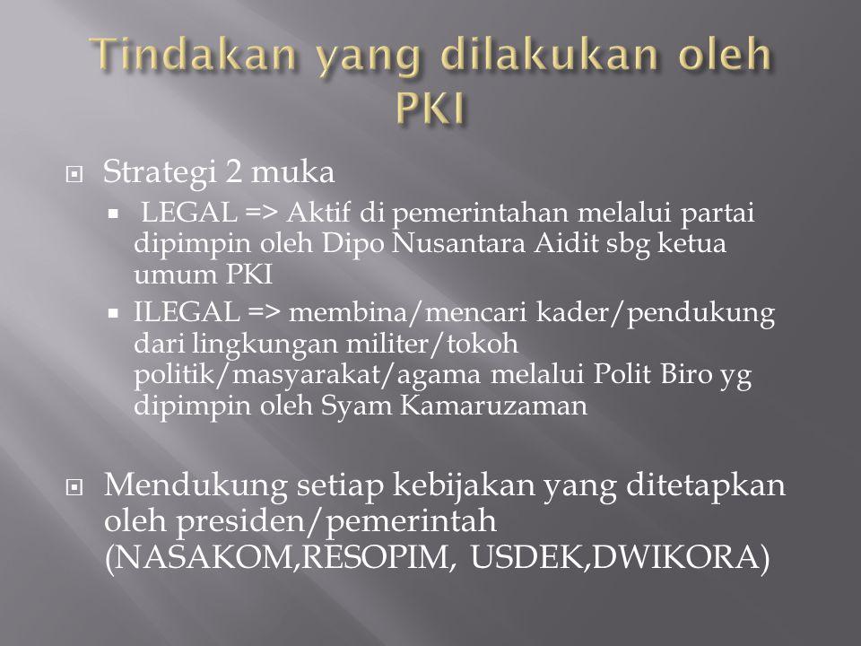  Strategi 2 muka  LEGAL => Aktif di pemerintahan melalui partai dipimpin oleh Dipo Nusantara Aidit sbg ketua umum PKI  ILEGAL => membina/mencari ka