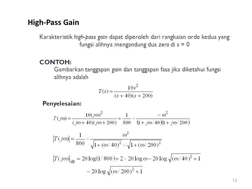 High-Pass Gain 12 Karakteristik high-pass gain dapat diperoleh dari rangkaian orde kedua yang fungsi alihnya mengandung dua zero di s = 0 CONTOH: Gambarkan tanggapan gain dan tanggapan fasa jika diketahui fungsi alihnya adalah Penyelesaian: