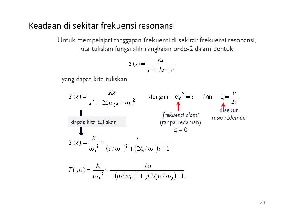 Keadaan di sekitar frekuensi resonansi 23 yang dapat kita tuliskan Untuk mempelajari tanggapan frekuensi di sekitar frekuensi resonansi, kita tuliskan fungsi alih rangkaian orde-2 dalam bentuk frekuensi alami (tanpa redaman)  = 0 disebut rasio redaman dapat kita tuliskan